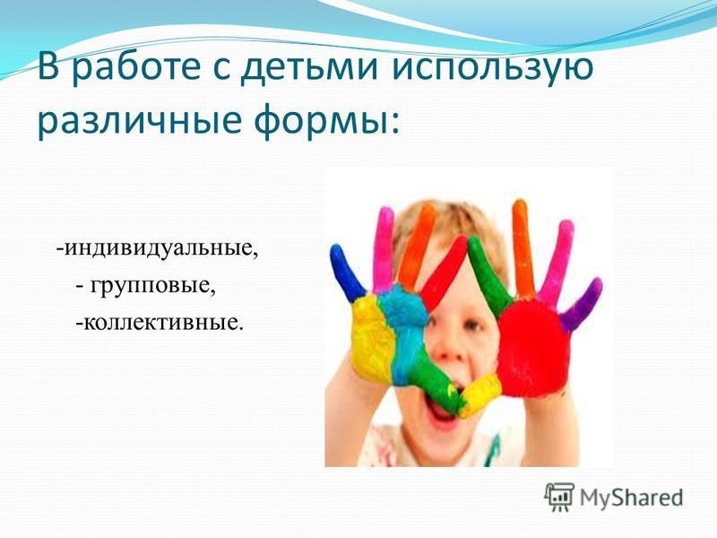В работе с детьми использую различные формы: -индивидуальные, - групповые, -коллективные.