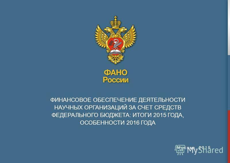 ФИНАНСОВОЕ ОБЕСПЕЧЕНИЕ ДЕЯТЕЛЬНОСТИ НАУЧНЫХ ОРГАНИЗАЦИЙ ЗА СЧЕТ СРЕДСТВ ФЕДЕРАЛЬНОГО БЮДЖЕТА: ИТОГИ 2015 ГОДА, ОСОБЕННОСТИ 2016 ГОДА Москва, 2015