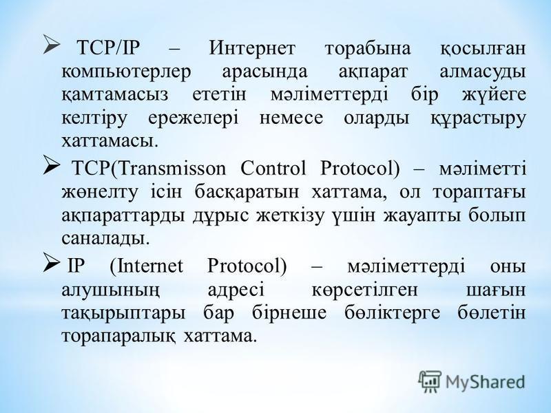 TCP/ІP – Интернет торабына қосылған компьютерлер арасында ақпарат алмасуды қамтамасыз ететін мәліметтерді бір жүйеге келтіру ережелері немесе оларды құрастыру хаттамасы. TCP(Transmіsson Control Protocol) – мәліметті жөнелту ісін басқаратын хаттама, о