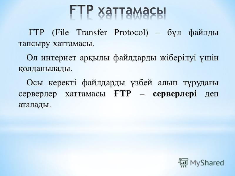ҒТР (Fіle Transfer Protocol) – бұл файлды тапсыру хаттамасы. Ол интернет арқылы файлдарды жіберілуі үшін қолданылады. Осы керекті файлдарды үзбей алып тұрудағы серверлер хаттамасы ҒТР – серверлері деп аталады.