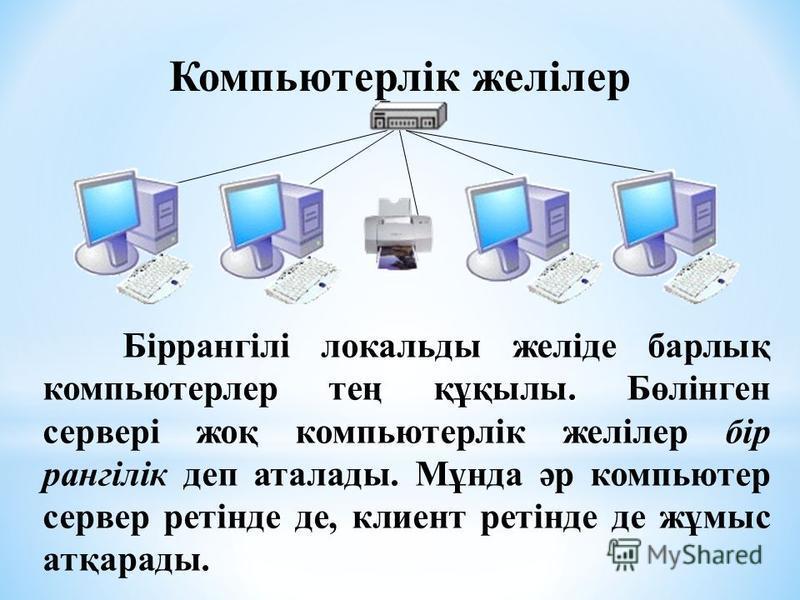 . Біррангілі локальды желіде барлық компьютерлер тең құқылы. Бөлінген сервері жоқ компьютерлік желілер бір рангілік деп аталады. Мұнда әр компьютер сервер ретінде де, клиент ретінде де жұмыс атқарады. Компьютерлік желілер