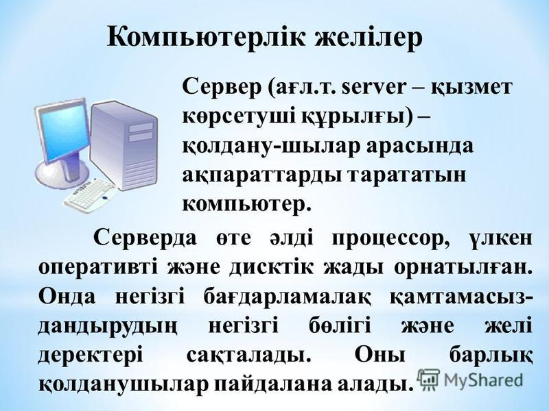 Сервер Сервер (ағл.т. server – қызмет көрсетуші құрылғы) – қолдану-шылар арасында ақпараттарды тарататын компьютер. Серверда өте әлді процессор, үлкен оперативті және дисктік жады орнатылған. Онда негізгі бағдарламалақ қамтамасыз- дандырудың негізгі