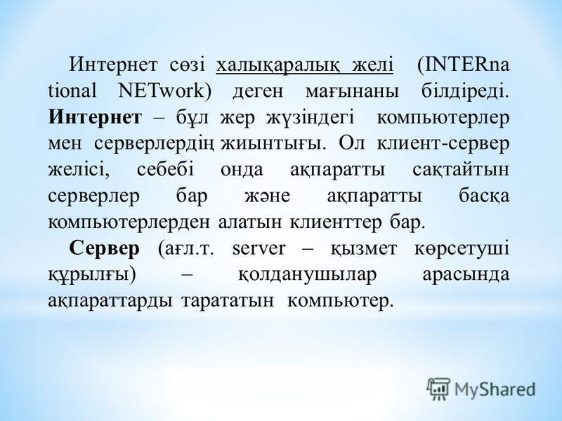 Интернет сөзі халықаралық желі (INTERna tional NETwork) деген мағынаны білдіреді. Интернет – бұл жер жүзіндегі компьютерлер мен серверлердің жиынтығы. Ол клиент-сервер желісі, себебі онда ақпаратты сақтайтын серверлер бар және ақпаратты басқа компьют