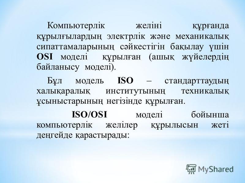 Компьютерлік желіні құрғанда құрылғылардың электрлік және механикалық сипаттамаларының сәйкестігін бақылау үшін OSI моделі құрылған (ашық жүйелердің байланысу моделі). Бұл модель ISO – стандарттаудың халықаралық институтының техникалық ұсыныстарының