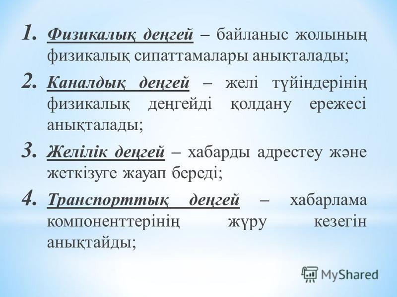1. Физикалық деңгей – байланыс жолының физикалық сипаттамалары анықталады; 2. Каналдық деңгей – желі түйіндерінің физикалық деңгейді қолдану ережесі анықталады; 3. Желілік деңгей – хабарды адрестеу және жеткізуге жауап береді; 4. Транспорттық деңгей