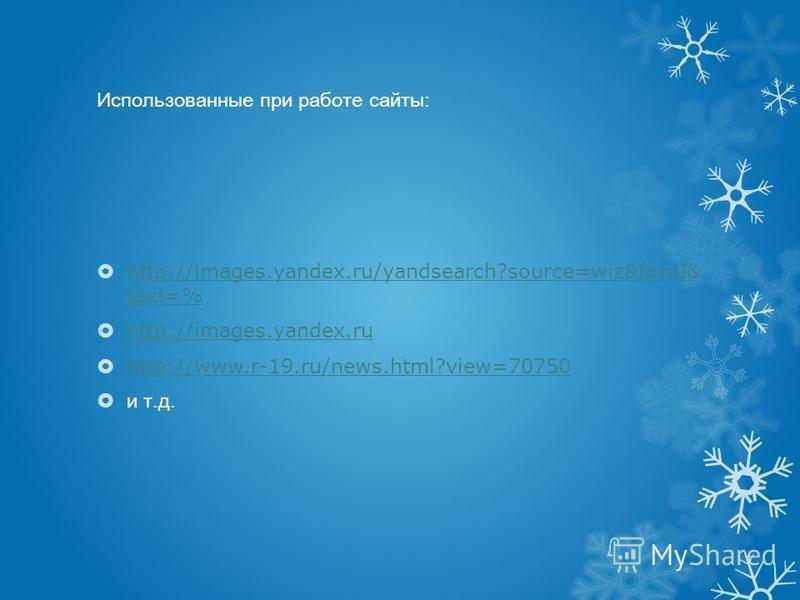 Использованные при работе сайты: http://images.yandex.ru/yandsearch?source=wiz&fp=0& text=% http://images.yandex.ru/yandsearch?source=wiz&fp=0& text=% http://images.yandex.ru http://www.r-19.ru/news.html?view=70750 и т.д.