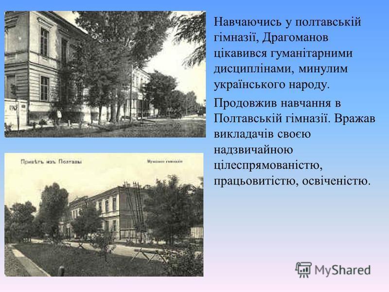 Навчаючись у полтавській гімназії, Драгоманов цікавився гуманітарними дисциплінами, минулим українського народу. Продовжив навчання в Полтавській гімназії. Вражав викладачів своєю надзвичайною цілеспрямованістю, працьовитістю, освіченістю.