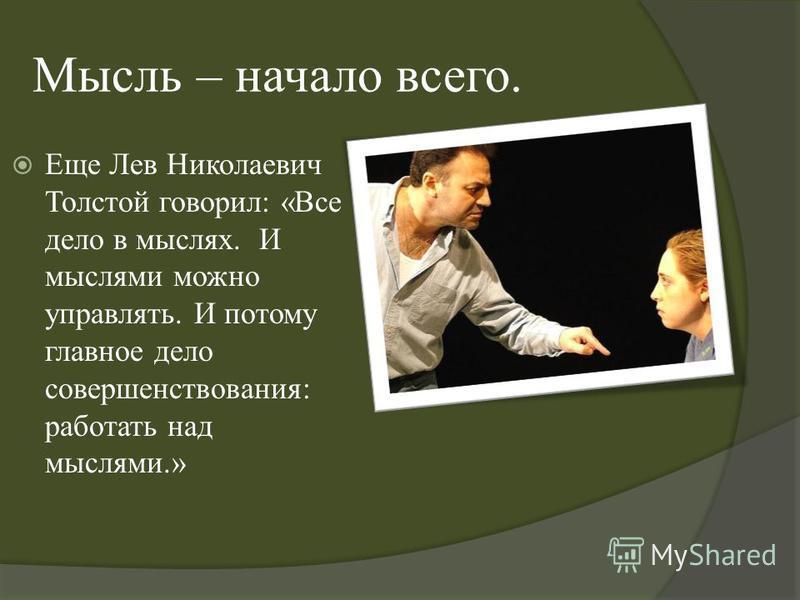 Мысль – начало всего. Еще Лев Николаевич Толстой говорил : « Все дело в мыслях. И мыслями можно управлять. И потому главное дело совершенствования : работать над мыслями.»