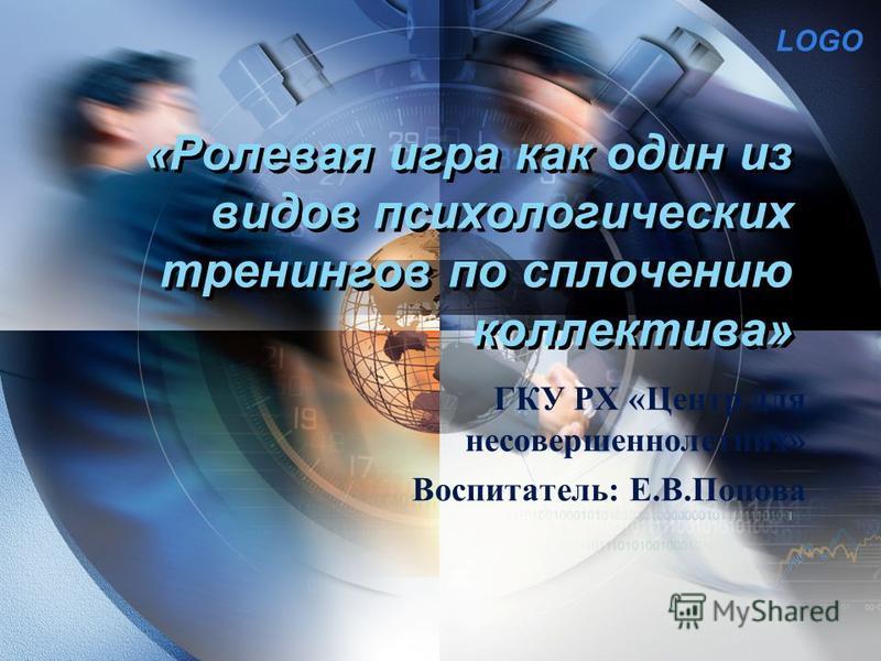 LOGO «Ролевая игра как один из видов психологических тренингов по сплочению коллектива» ГКУ РХ «Центр для несовершеннолетних» Воспитатель: Е.В.Попова