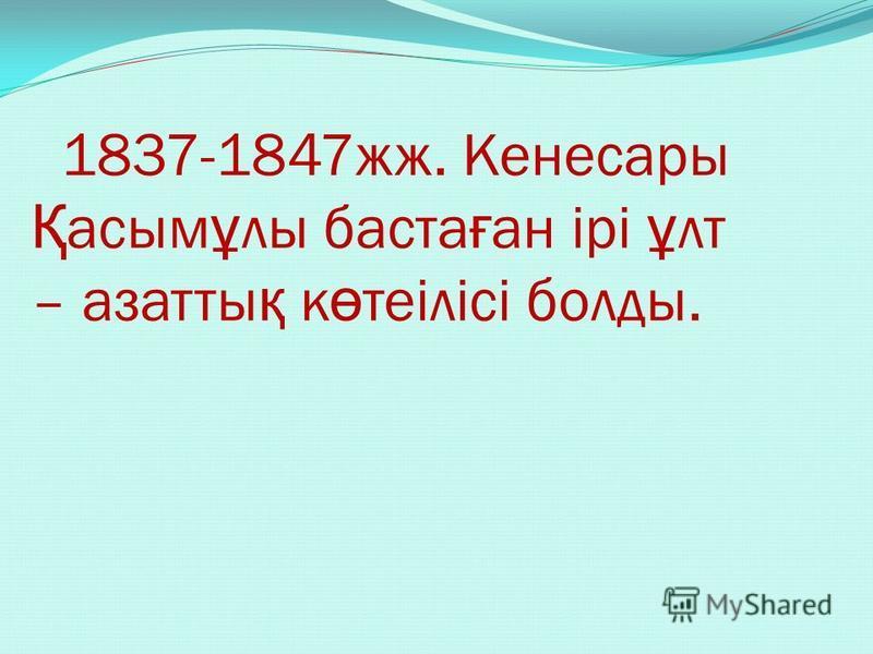 1837-1847жж. Кенесары Қ асым ұ лы баста ғ ан ірі ұ лт – азатты қ к ө теілісі болды.