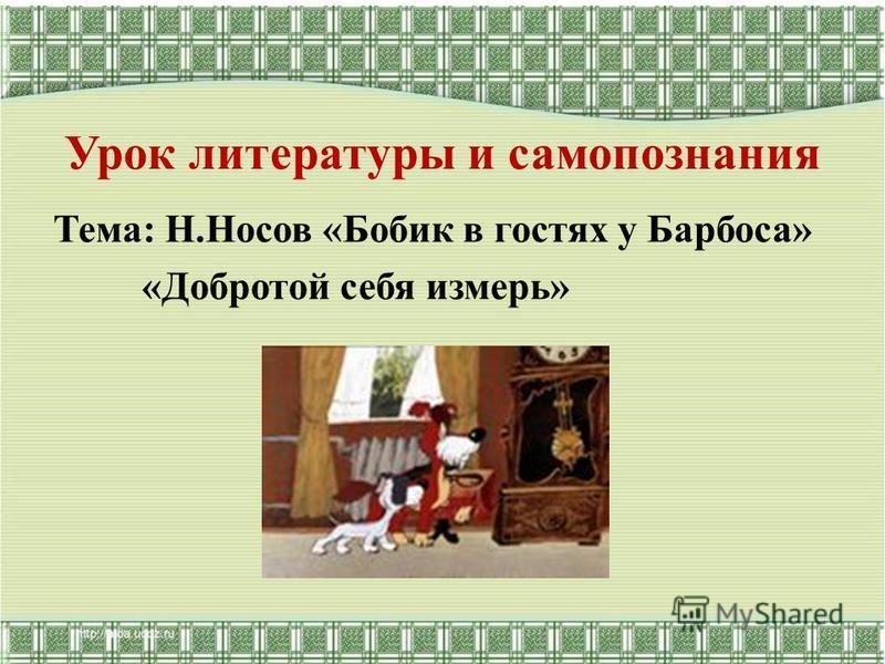 Урок литературы и самопознания Тема: Н.Носов «Бобик в гостях у Барбоса» «Добротой себя измерь»