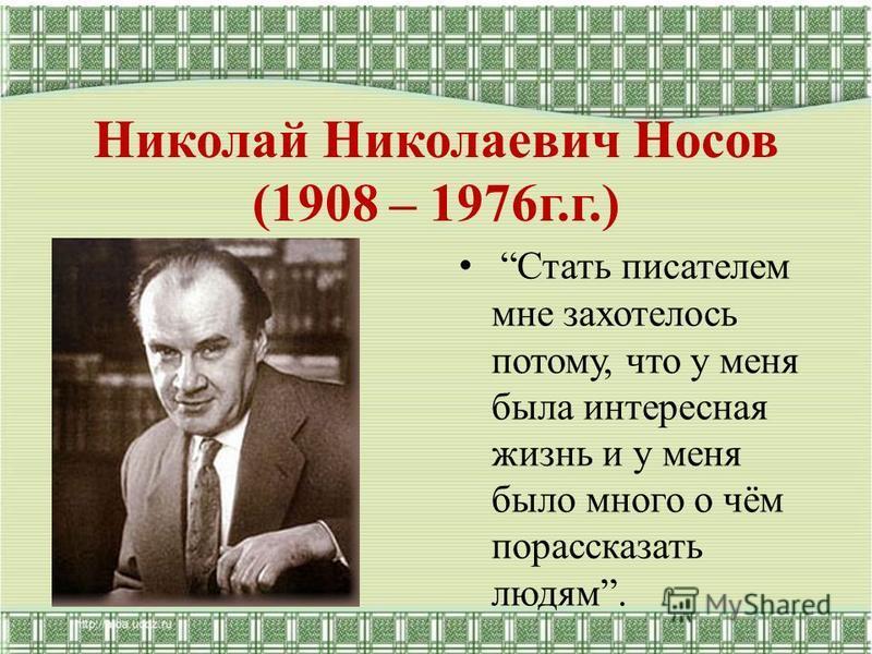 Николай Николаевич Носов (1908 – 1976 г.г.) Стать писателем мне захотелось потому, что у меня была интересная жизнь и у меня было много о чём порассказать людям.