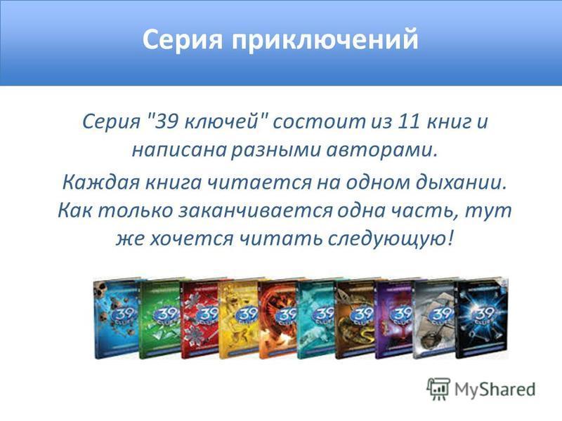 Серия приключений Серия 39 ключей состоит из 11 книг и написана разными авторами. Каждая книга читается на одном дыхании. Как только заканчивается одна часть, тут же хочется читать следующую!