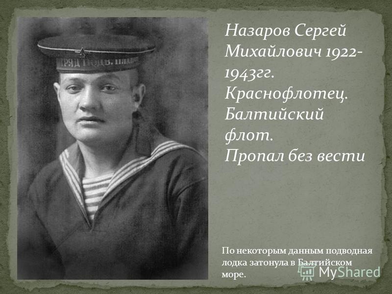 Назаров Сергей Михайлович 1922- 1943 гг. Краснофлотец. Балтийский флот. Пропал без вести По некоторым данным подводная лодка затонула в Балтийском море.