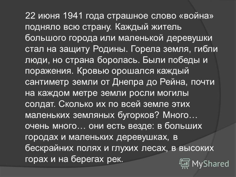 22 июня 1941 года страшное слово «война» подняло всю страну. Каждый житель большого города или маленькой деревушки стал на защиту Родины. Горела земля, гибли люди, но страна боролась. Были победы и поражения. Кровью орошался каждый сантиметр земли от