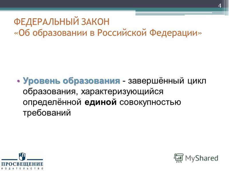 ФЕДЕРАЛЬНЫЙ ЗАКОН «Об образовании в Российской Федерации» Уровень образования Уровень образования - завершённый цикл образования, характеризующийся определённой единой совокупностью требований 4