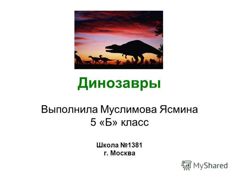 Динозавры Выполнила Муслимова Ясмина 5 «Б» класс Школа 1381 г. Москва