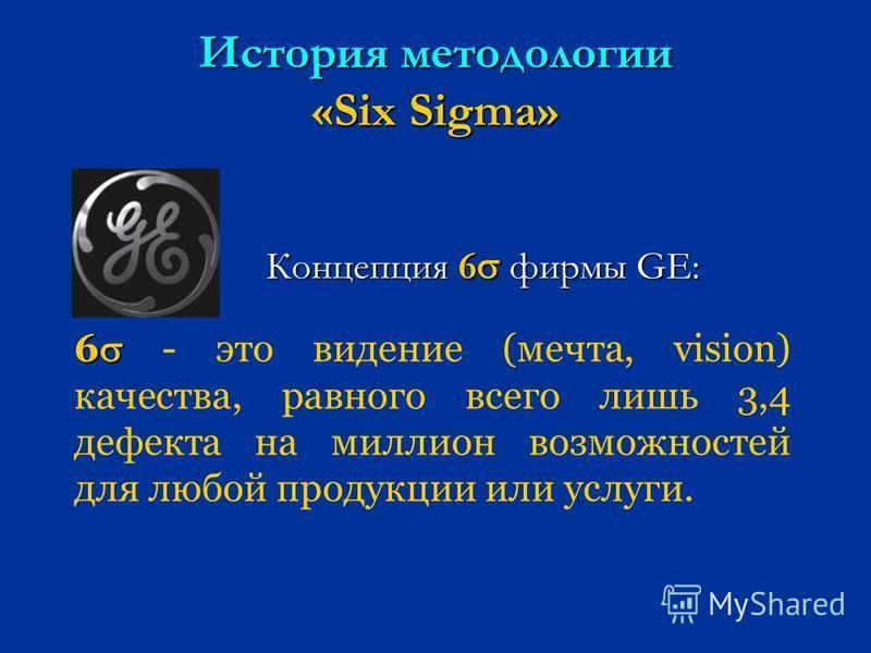 История методологии «Six Sigma» Концепция 6 фирмы GE: 6 6 - это видение (мечта, vision) качества, равного всего лишь 3,4 дефекта на миллион возможностей для любой продукции или услуги.