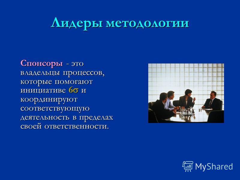 Лидеры методологии Спонсоры - это владельцы процессов, которые помогают инициативе 6 и координируют соответствующую деятельность в пределах своей ответственности.