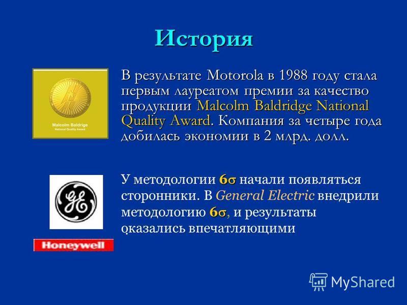 История В результате Motorola в 1988 году стала первым лауреатом премии за качество продукции Malcolm Baldridge National Quality Award. Компания за четыре года добилась экономии в 2 млрд. долл. 6 6 У методологии 6 начали появляться сторонники. В Gene