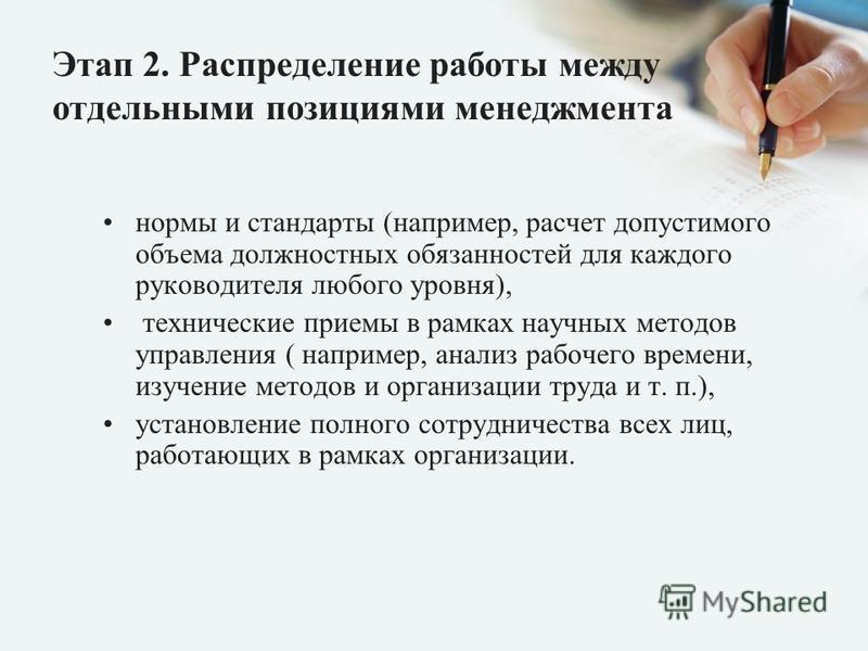 Этап 2. Распределение работы между отдельными позициями менеджмента нормы и стандарты (например, расчет допустимого объема должностных обязанностей для каждого руководителя любого уровня), технические приемы в рамках научных методов управления ( напр