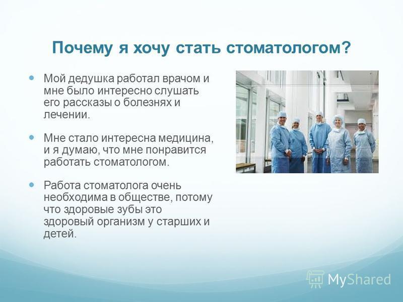 Почему я хочу стать стоматологом? Мой дедушка работал врачом и мне было интересно слушать его рассказы о болезнях и лечении. Мне стало интересна медицина, и я думаю, что мне понравится работать стоматологом. Работа стоматолога очень необходима в обще