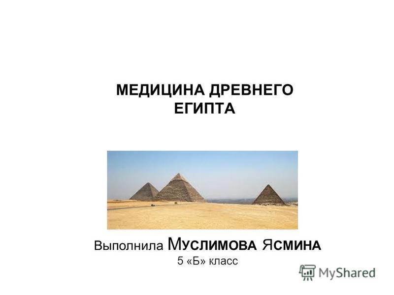 МЕДИЦИНА ДРЕВНЕГО ЕГИПТА Выполнила М УСЛИМОВА Я СМИНА 5 «Б» класс