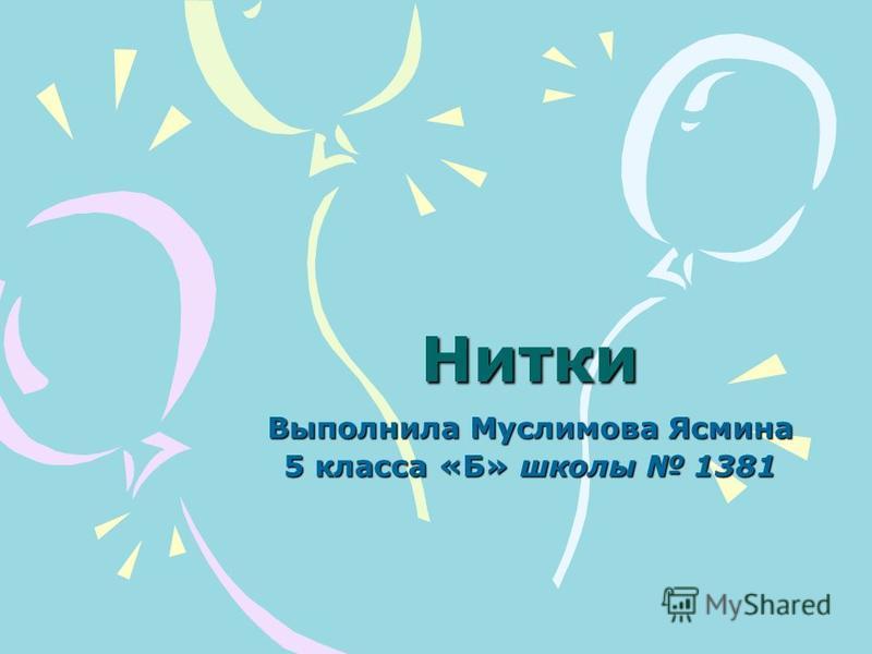 Нитки Выполнила Муслимова Ясмина 5 класса «Б» школы 1381
