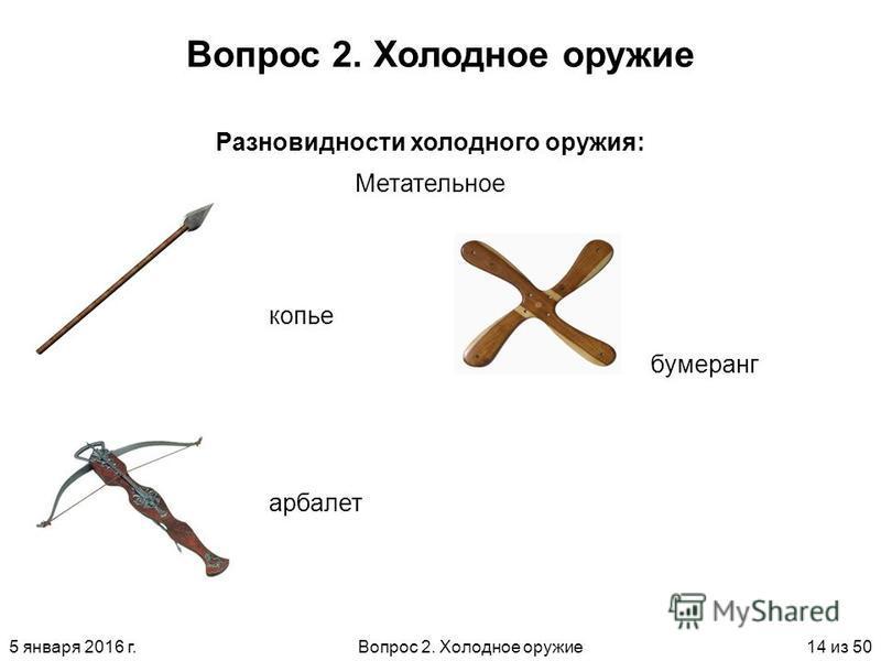 5 января 2016 г.Вопрос 2. Холодное оружие 14 из 50 Вопрос 2. Холодное оружие Метательное Разновидности холодного оружия: копье арбалет бумеранг