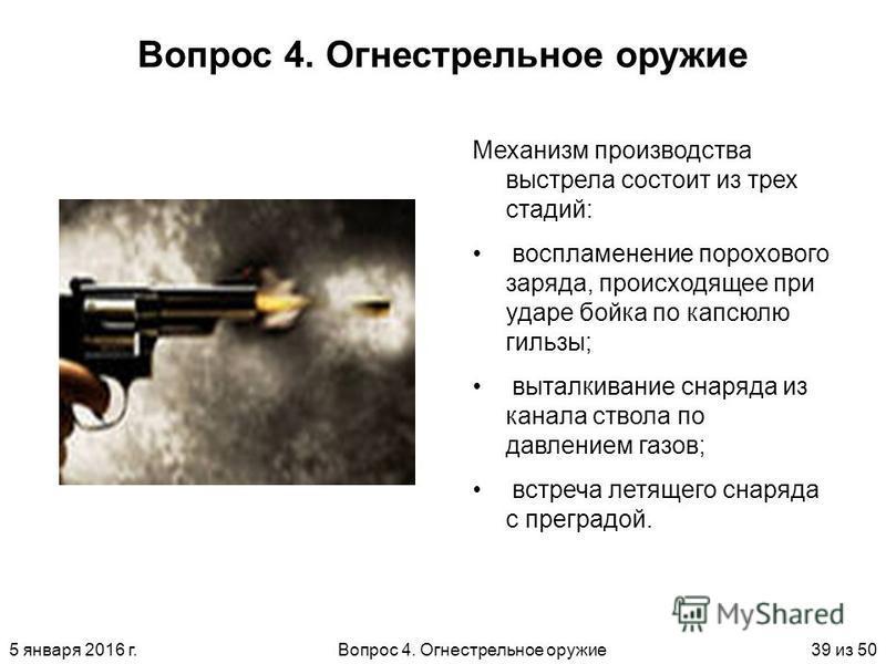 5 января 2016 г.Вопрос 4. Огнестрельное оружие 39 из 50 Вопрос 4. Огнестрельное оружие Механизм производства выстрела состоит из трех стадий: воспламенение порохового заряда, происходящее при ударе бойка по капсюлью гильзы; выталкивание снаряда из ка