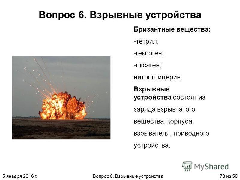 5 января 2016 г.Вопрос 6. Взрывные устройства 78 из 50 Вопрос 6. Взрывные устройства Бризантные вещества: -т-тетрил; -г-гексоген; -о-оксаген; нитроглицерин. Взрывные устройства состоят из заряда взрывчатого вещества, корпуса, взрывателя, приводного у