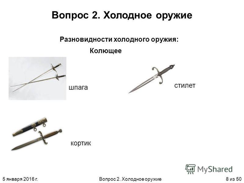 5 января 2016 г.Вопрос 2. Холодное оружие 8 из 50 Вопрос 2. Холодное оружие Колющее Разновидности холодного оружия: шпага кортик стилет