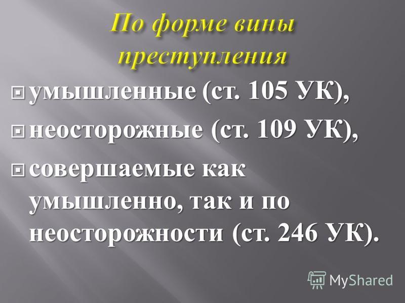 умышленные ( ст. 105 УК ), умышленные ( ст. 105 УК ), неосторожные ( ст. 109 УК ), неосторожные ( ст. 109 УК ), совершаемые как умышленно, так и по неосторожности ( ст. 246 УК ). совершаемые как умышленно, так и по неосторожности ( ст. 246 УК ).