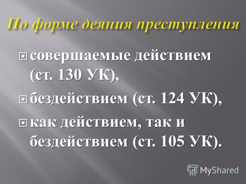 совершаемые действием ( ст. 130 УК ), совершаемые действием ( ст. 130 УК ), бездействием ( ст. 124 УК ), бездействием ( ст. 124 УК ), как действием, так и бездействием ( ст. 105 УК ). как действием, так и бездействием ( ст. 105 УК ).