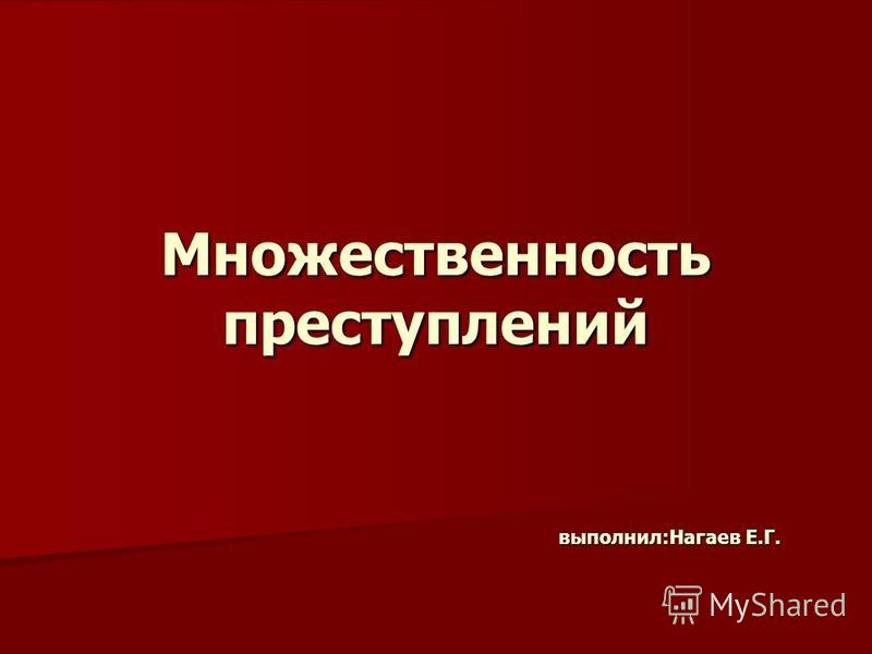 Множественность преступлений выполнил:Нагаев Е.Г.