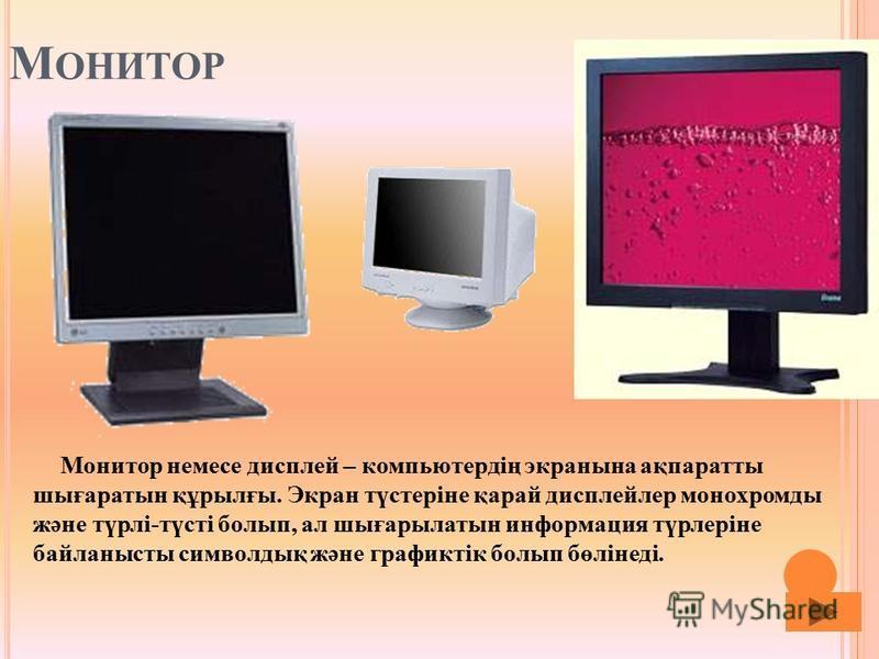 М ОНИТОР Монитор немесе дисплей – компьютердің экранына ақпаратты шығаратын құрылғы. Экран түстеріне қарай дисплейлер монохромды және түрлі-түсті болып, ал шығарылатын информация түрлеріне байланысты символдық және графиктік болып бөлінеді.
