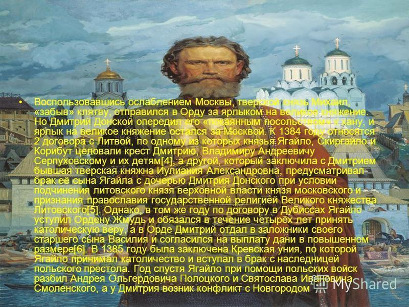 Воспользовавшись ослаблением Москвы, тверской князь Михаил, «забыв» клятву, отправился в Орду за ярлыком на великое княжение. Но Дмитрий Донской опередил его «покаянным посольством» к хану, и ярлык на великое княжение остался за Москвой. К 1384 году