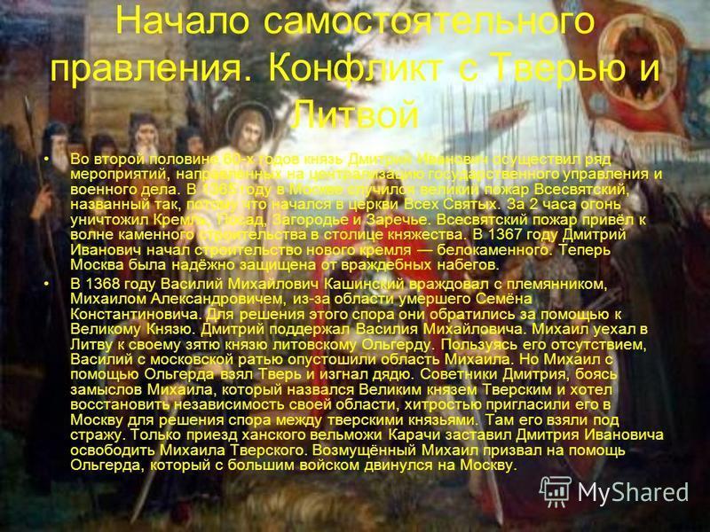 Начало самостоятельного правления. Конфликт с Тверью и Литвой Во второй половине 60-х годов князь Дмитрий Иванович осуществил ряд мероприятий, направленных на централизацию государственного управления и военного дела. В 1365 году в Москве случился ве