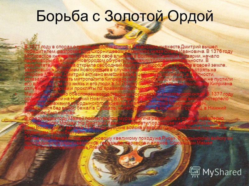 Борьба с Золотой Ордой В 1371 году в спорах о границах Московского и Рязанского княжеств Дмитрий вышел победителем, разгромив под Скорнищевом рязанского князя Олега Ивановича. В 1376 году Московское княжество утвердило своё влияние в Волжско-Камской