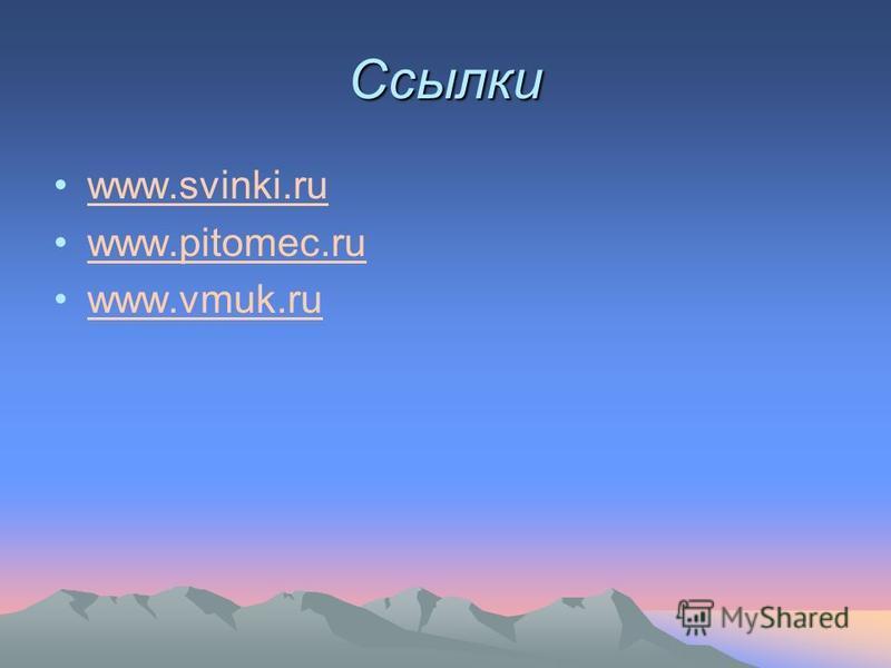 Ссылки www.svinki.ru www.pitomec.ru www.vmuk.ru