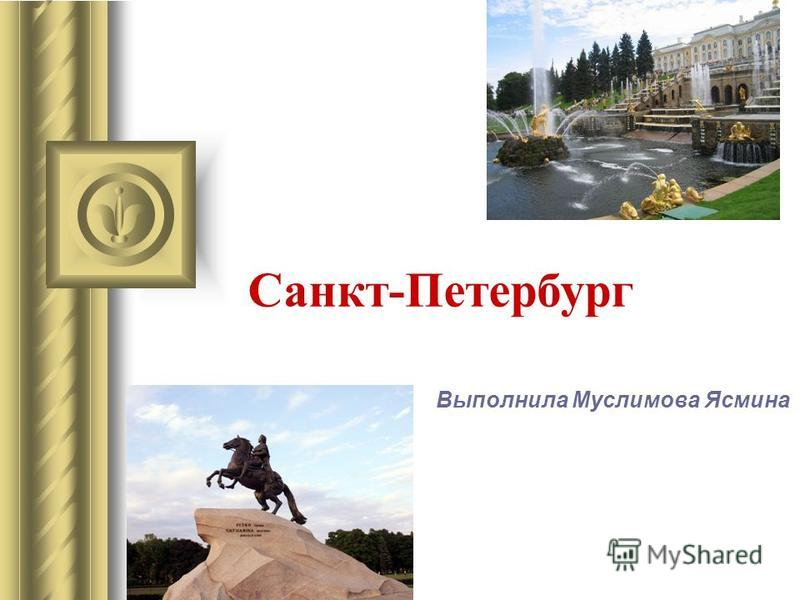 Санкт-Петербург Выполнила Муслимова Ясмина