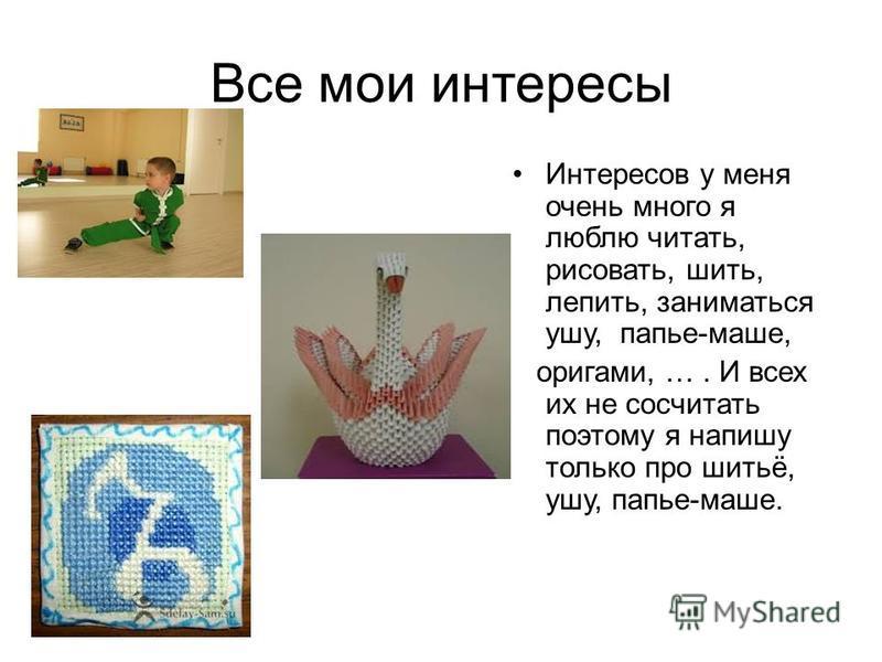 Все мои интересы Интересов у меня очень много я люблю читать, рисовать, шить, лепить, заниматься ушу, папье-маше, оригами, …. И всех их не сосчитать поэтому я напишу только про шитьё, ушу, папье-маше.