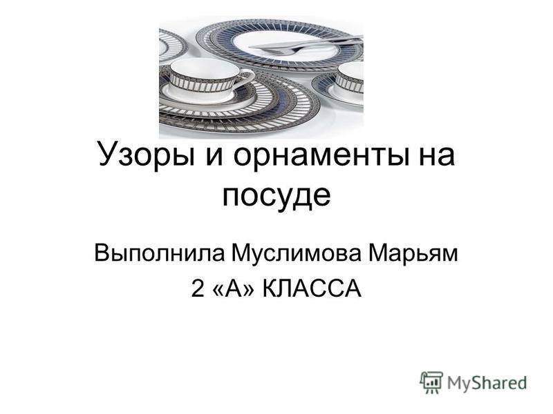 Узоры и орнаменты на посуде Выполнила Муслимова Марьям 2 «А» КЛАССА