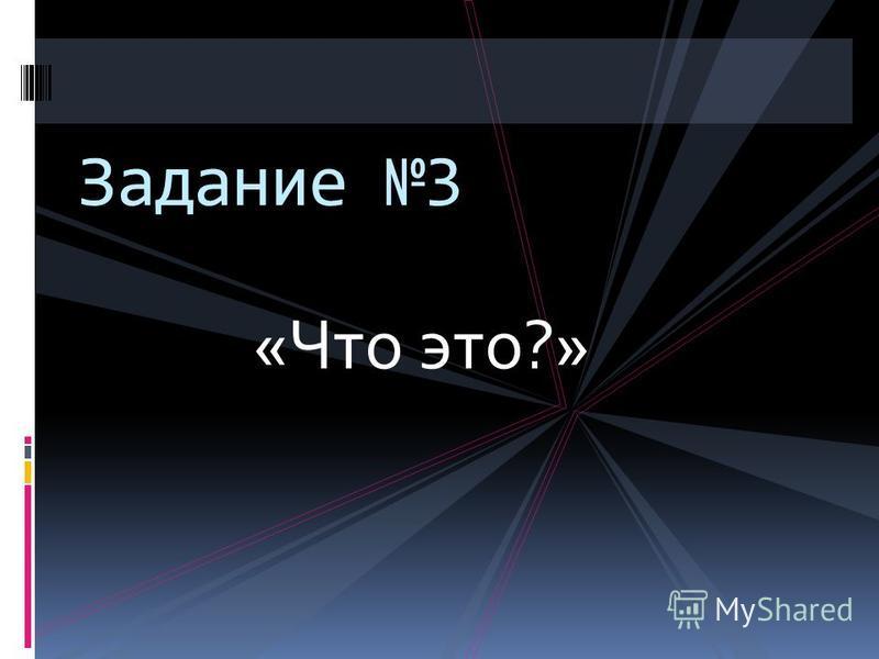 «Что это?» Задание 3