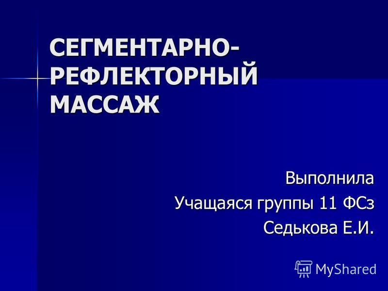 СЕГМЕНТАРНО- РЕФЛЕКТОРНЫЙ МАССАЖ Выполнила Учащаяся группы 11 ФСз Седькова Е.И.