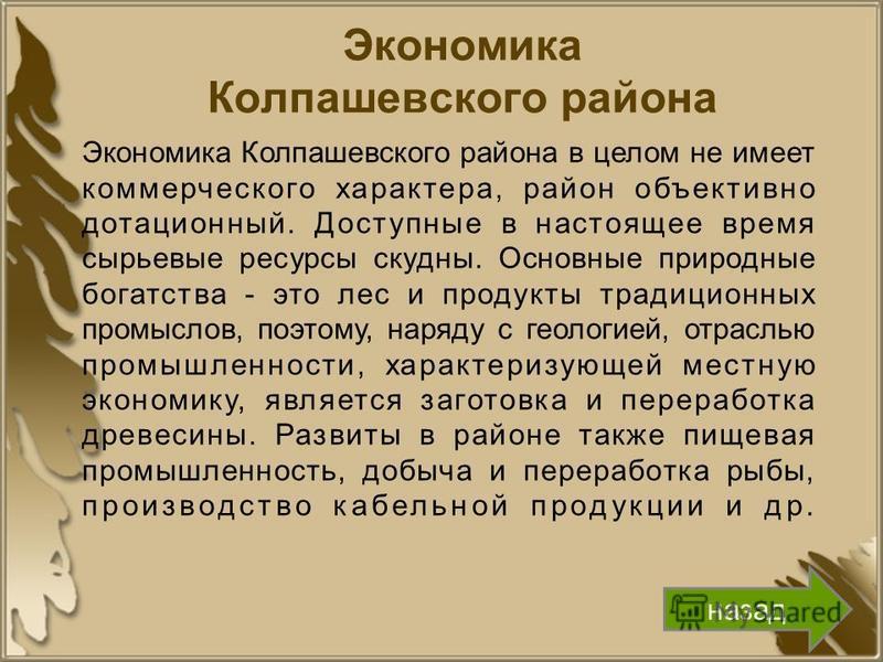 Экономика Колпашевского района Экономика Колпашевского района в целом не имеет коммерческого характера, район объективно дотационный. Доступные в настоящее время сырьевые ресурсы скудны. Основные природные богатства - это лес и продукты традиционных