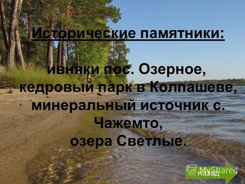 Исторические памятники: ивняки пос. Озерное, кедровый парк в Колпашеве, минеральный источник с. Чажемто, озера Светлые. назад