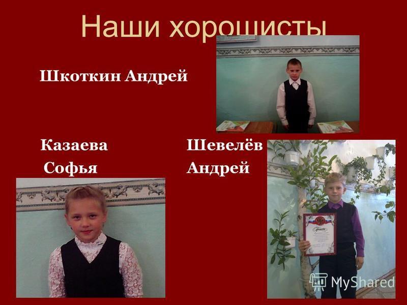 Наши хорошисты Шкоткин Андрей Казаева Шевелёв Софья Андрей