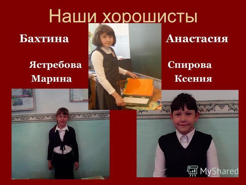 Наши хорошисты Бахтина Анастасия Ястребова Спирова Марина Ксения