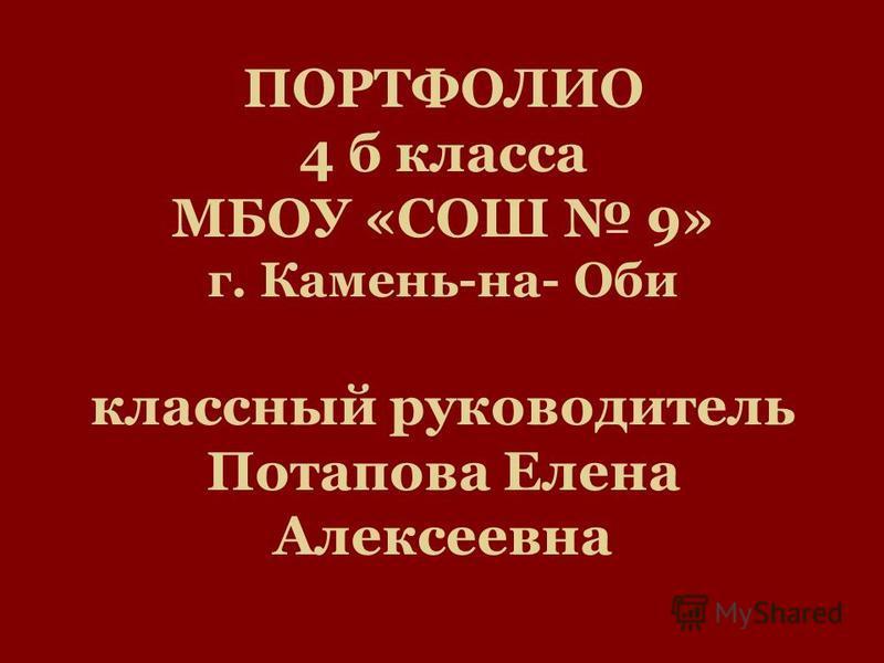 ПОРТФОЛИО 4 б класса МБОУ «СОШ 9» г. Камень-на- Оби классный руководитель Потапова Елена Алексеевна